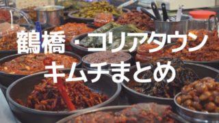 【キムチまとめ】鶴橋コリアタウンでお気に入りのお店を探す!