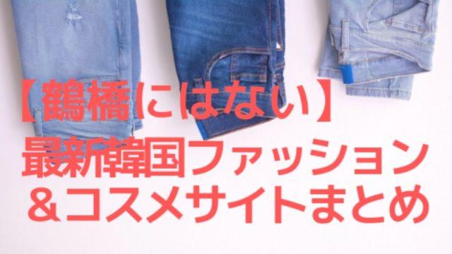 【鶴橋にはない】最新の韓国ファッション&コスメを売ってるサイト一覧!
