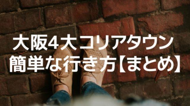 【まとめ】「大阪4大コリアタウン」への簡単な行き方がわかる!