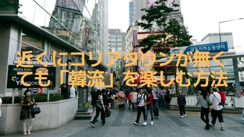 近くにコリアタウンがなくても「韓流」を楽しむ方法!